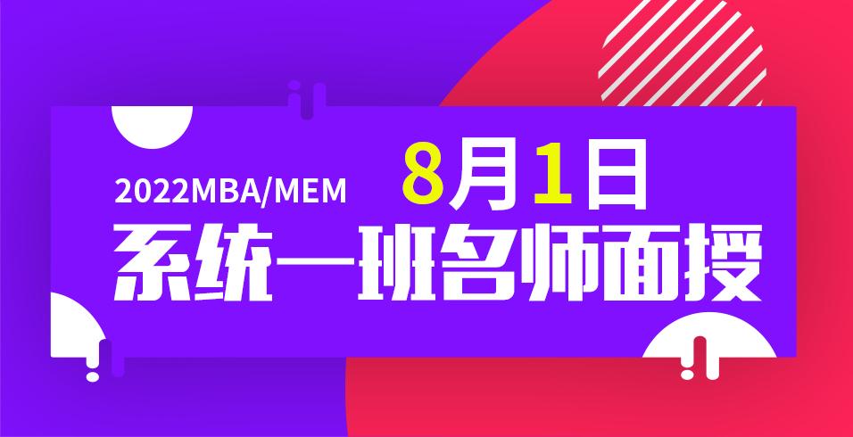 2022年MBA/MEM笔试辅导系统一班8月1日名师面授!