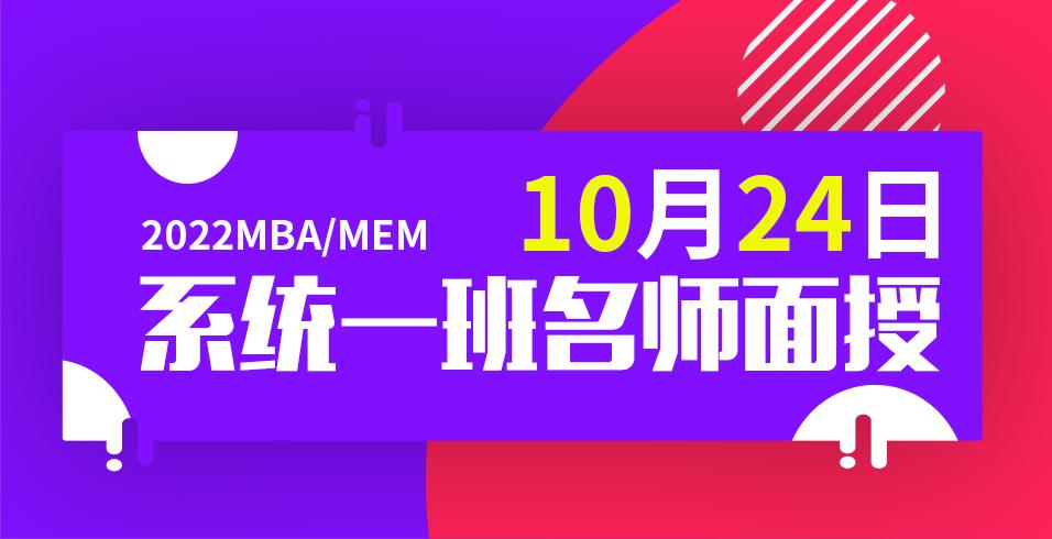 2022年MBA/MEM笔试辅导系统一班10月24日名师面授!